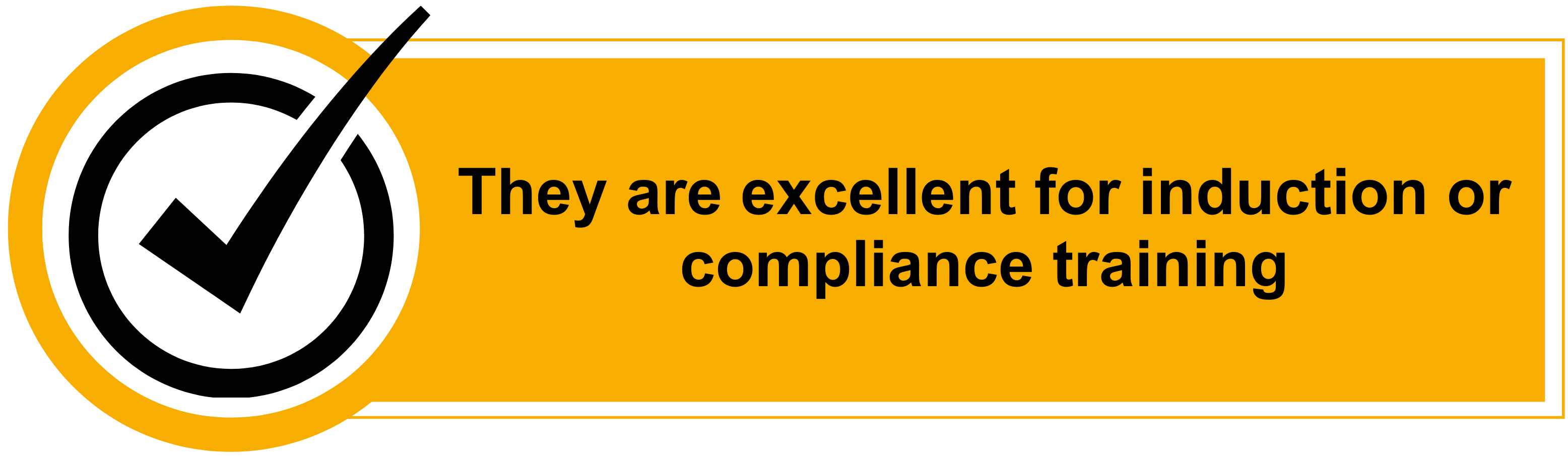 They are excellent for induction or compliance training